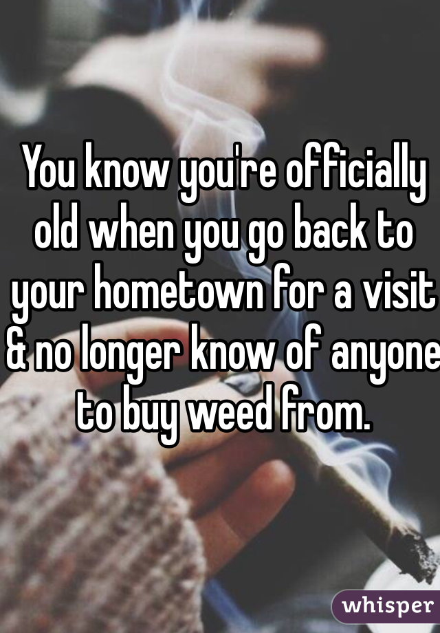 You know you're officially old when you go back to your hometown for a visit & no longer know of anyone to buy weed from.