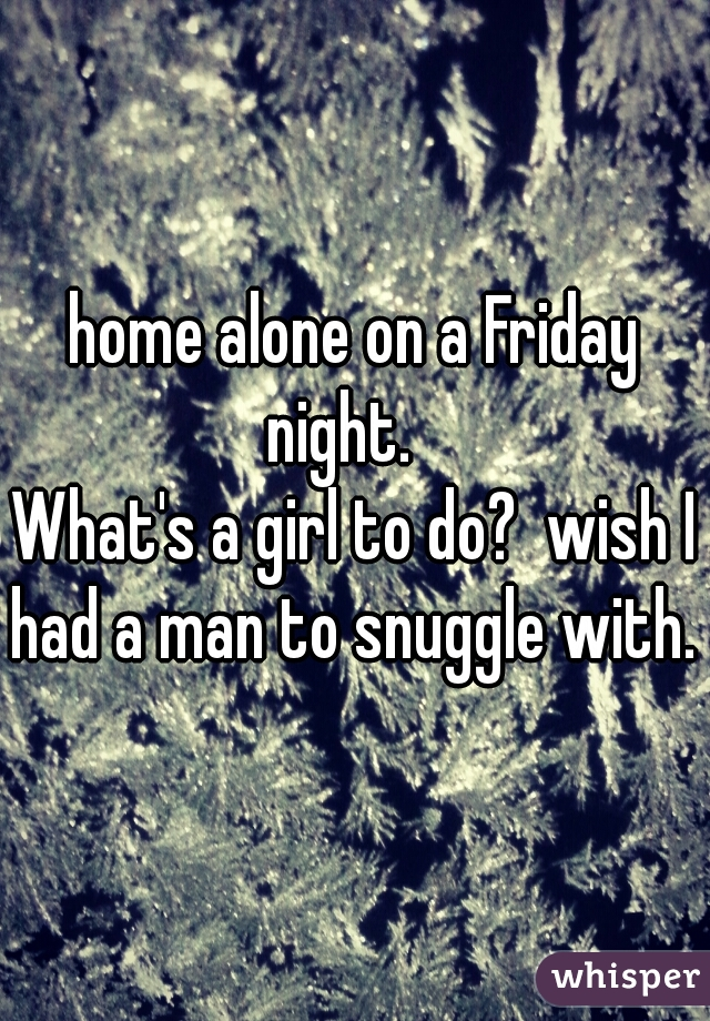home alone on a Friday night.         What's a girl to do?  wish I had a man to snuggle with.