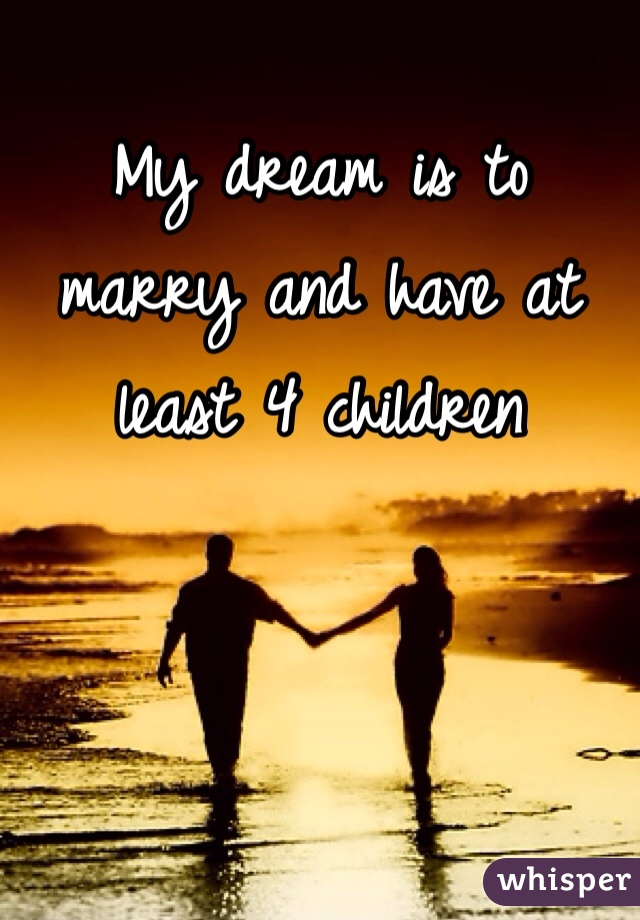 My dream is to marry and have at least 4 children