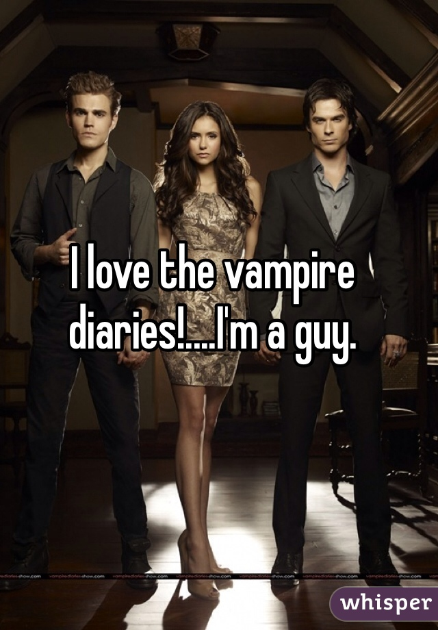 I love the vampire diaries!....I'm a guy.