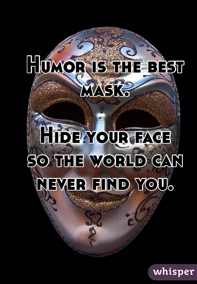 Humor is the best mask.   Hide your face  so the world can never find you.