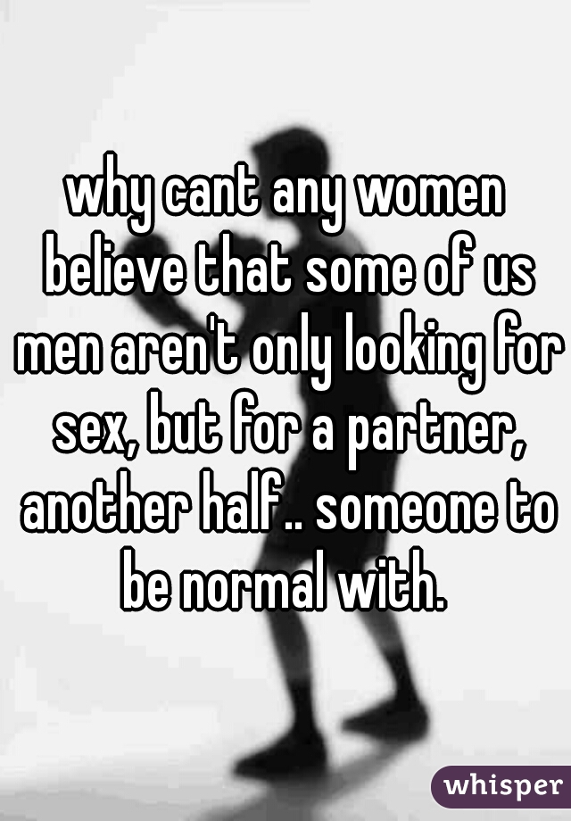 why cant any women believe that some of us men aren't only looking for sex, but for a partner, another half.. someone to be normal with.