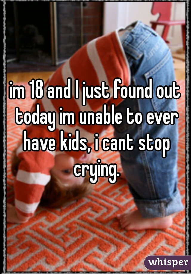 im 18 and I just found out today im unable to ever have kids, i cant stop crying.