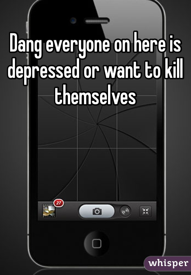 Dang everyone on here is depressed or want to kill themselves