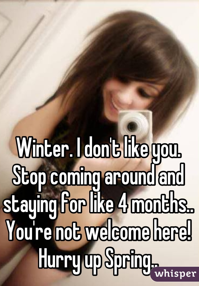 Winter. I don't like you. Stop coming around and staying for like 4 months.. You're not welcome here! Hurry up Spring..