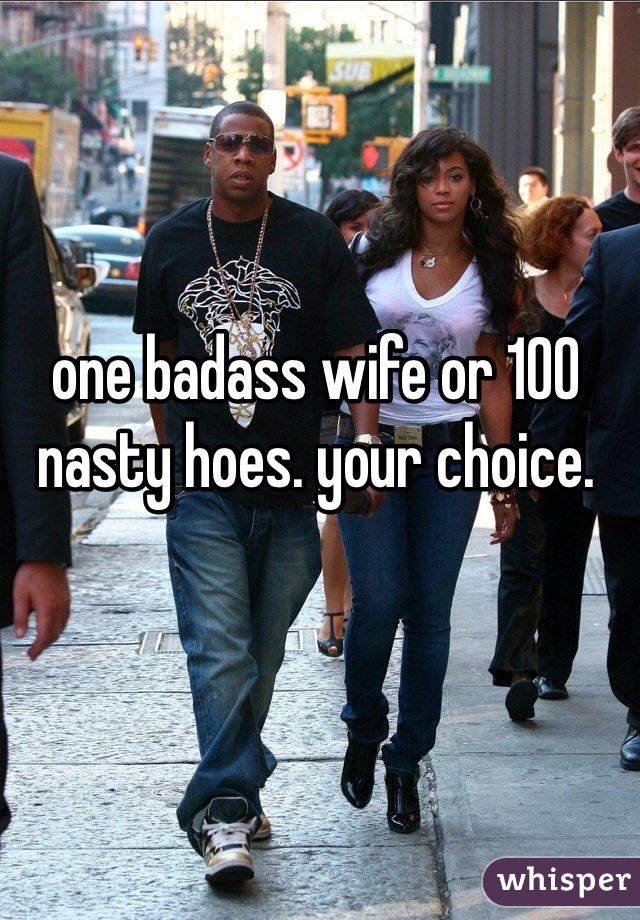 one badass wife or 100 nasty hoes. your choice.