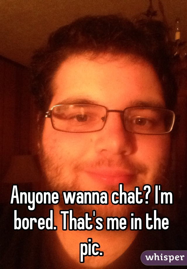 Anyone wanna chat? I'm bored. That's me in the pic.