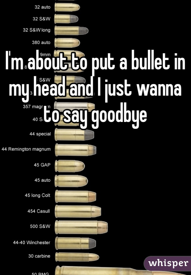 I'm about to put a bullet in my head and I just wanna to say goodbye