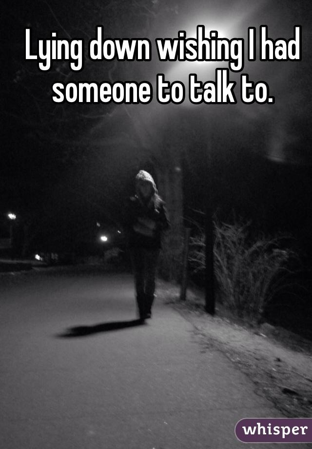 Lying down wishing I had someone to talk to.