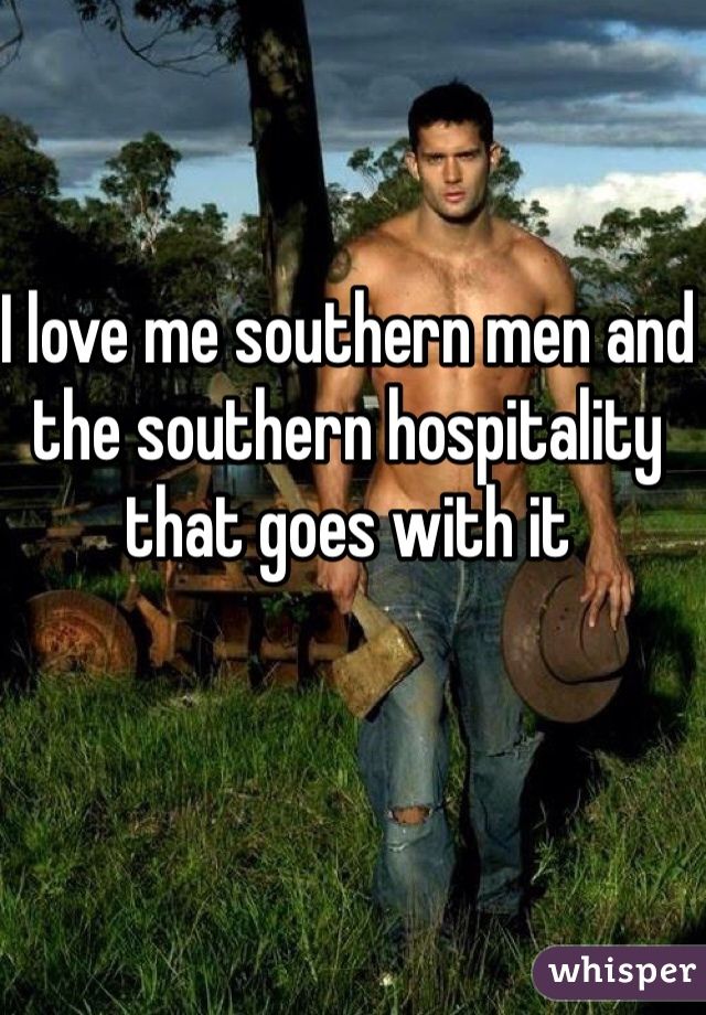 I love me southern men and the southern hospitality that goes with it