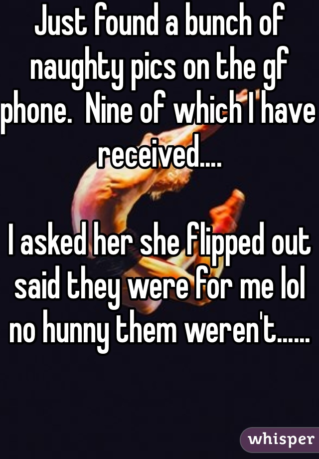Just found a bunch of naughty pics on the gf phone.  Nine of which I have received....  I asked her she flipped out said they were for me lol no hunny them weren't......
