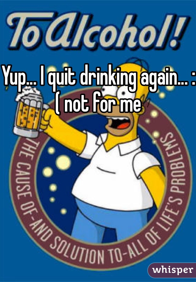 Yup... I quit drinking again... :( not for me