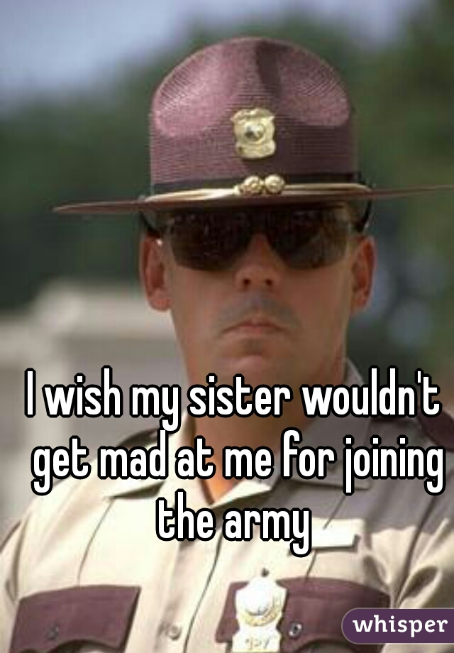 I wish my sister wouldn't get mad at me for joining the army
