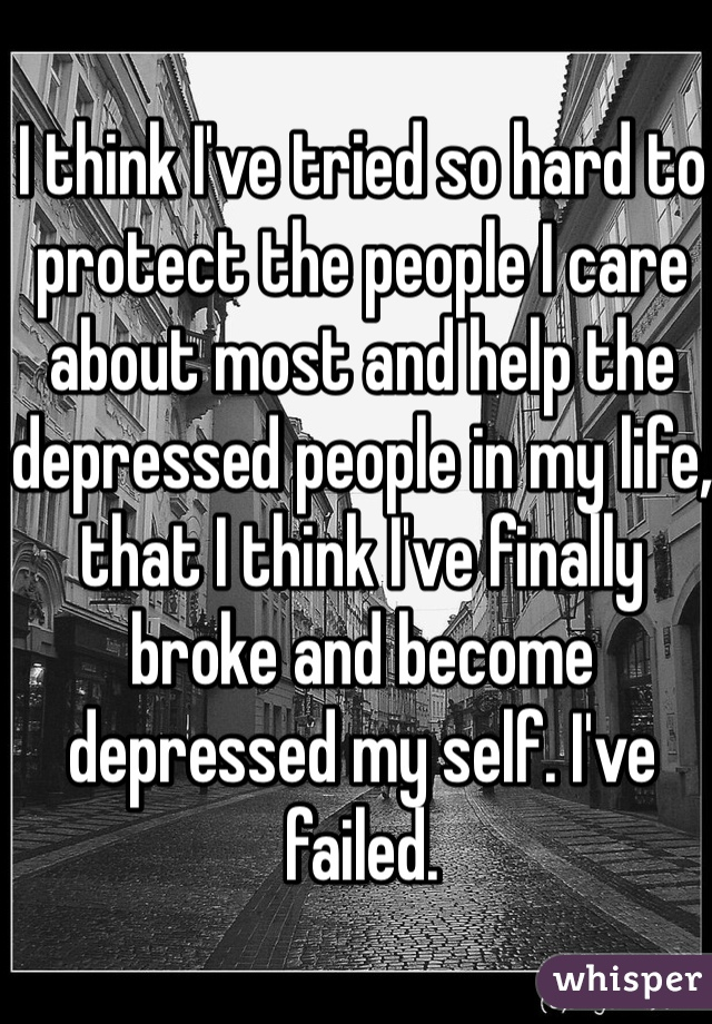 I think I've tried so hard to protect the people I care about most and help the depressed people in my life, that I think I've finally broke and become depressed my self. I've failed.