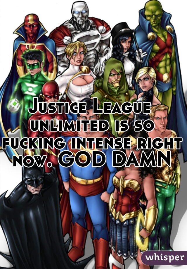 Justice League unlimited is so fucking intense right now. GOD DAMN