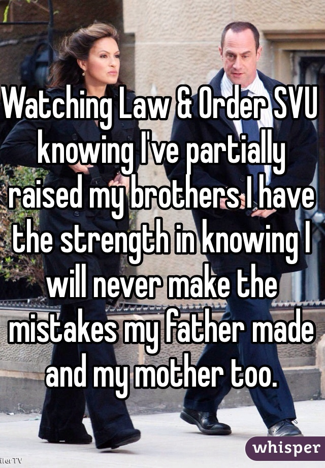 Watching Law & Order SVU knowing I've partially raised my brothers I have the strength in knowing I will never make the mistakes my father made and my mother too.