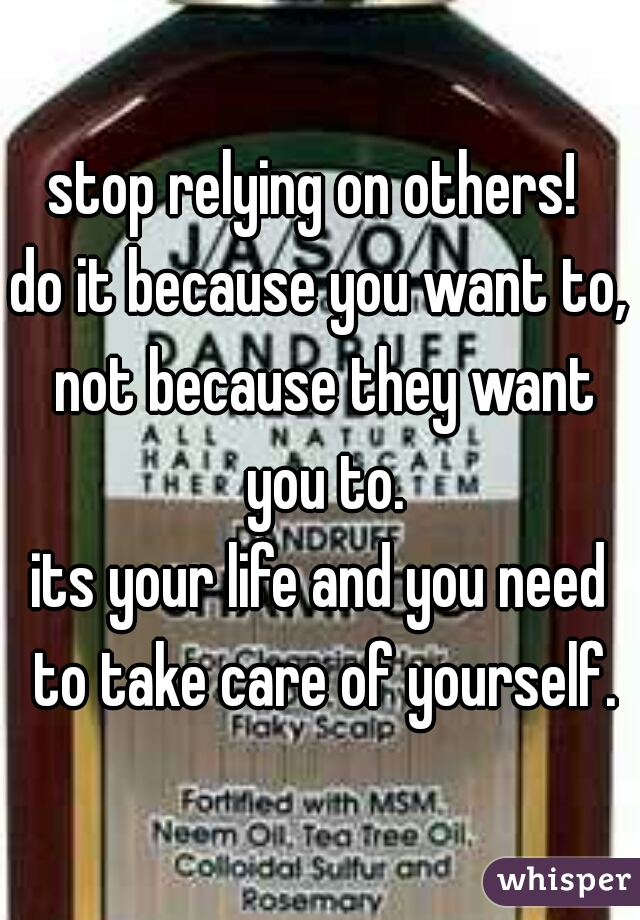 stop relying on others!  do it because you want to, not because they want you to. its your life and you need to take care of yourself.