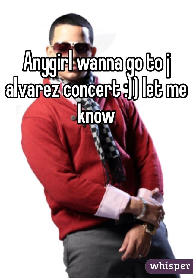 Anygirl wanna go to j alvarez concert :)) let me know