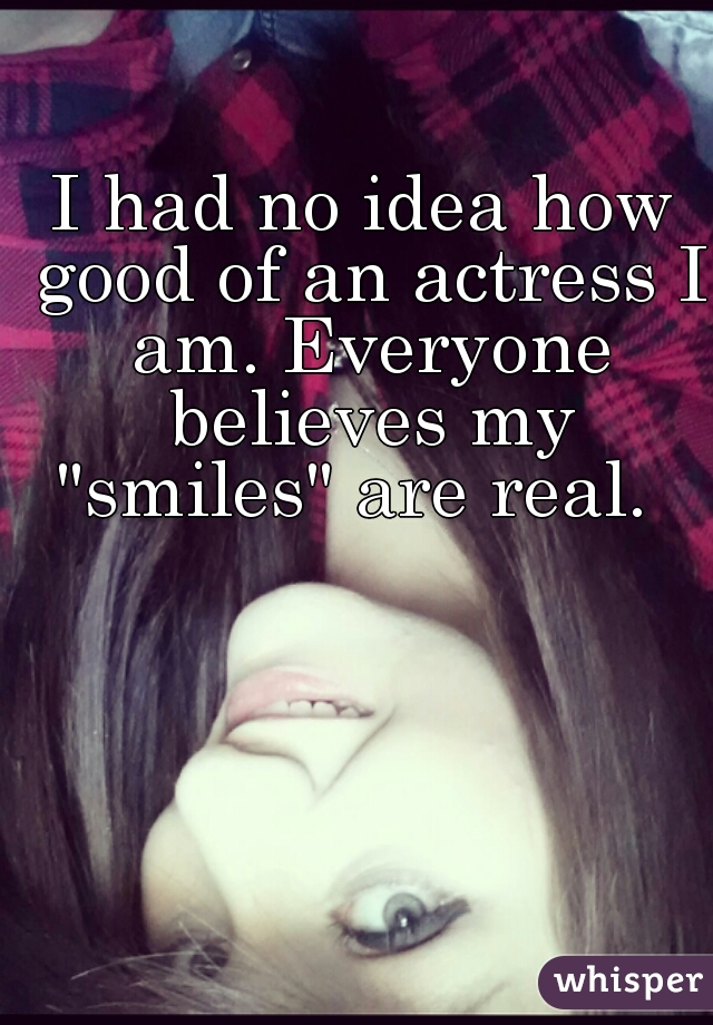 "I had no idea how good of an actress I am. Everyone believes my ""smiles"" are real."