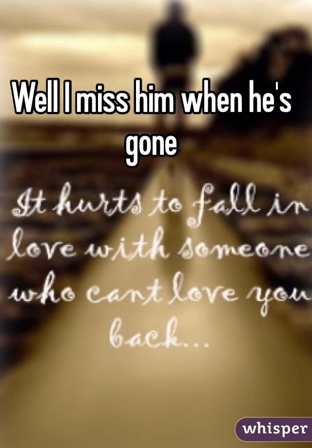 Well I miss him when he's gone