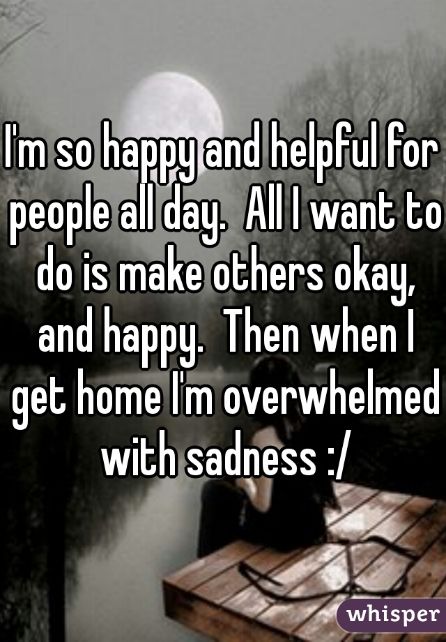I'm so happy and helpful for people all day.  All I want to do is make others okay, and happy.  Then when I get home I'm overwhelmed with sadness :/