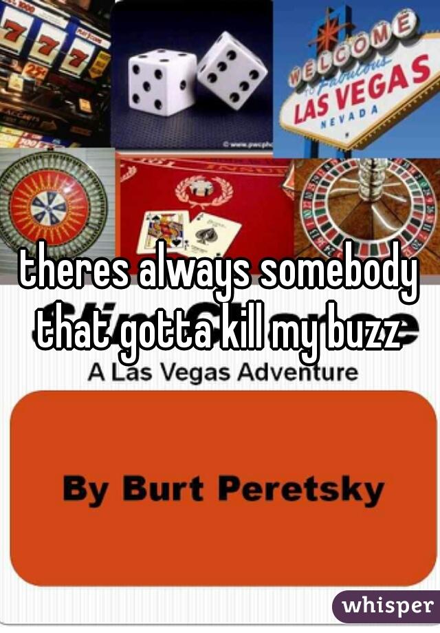 theres always somebody that gotta kill my buzz