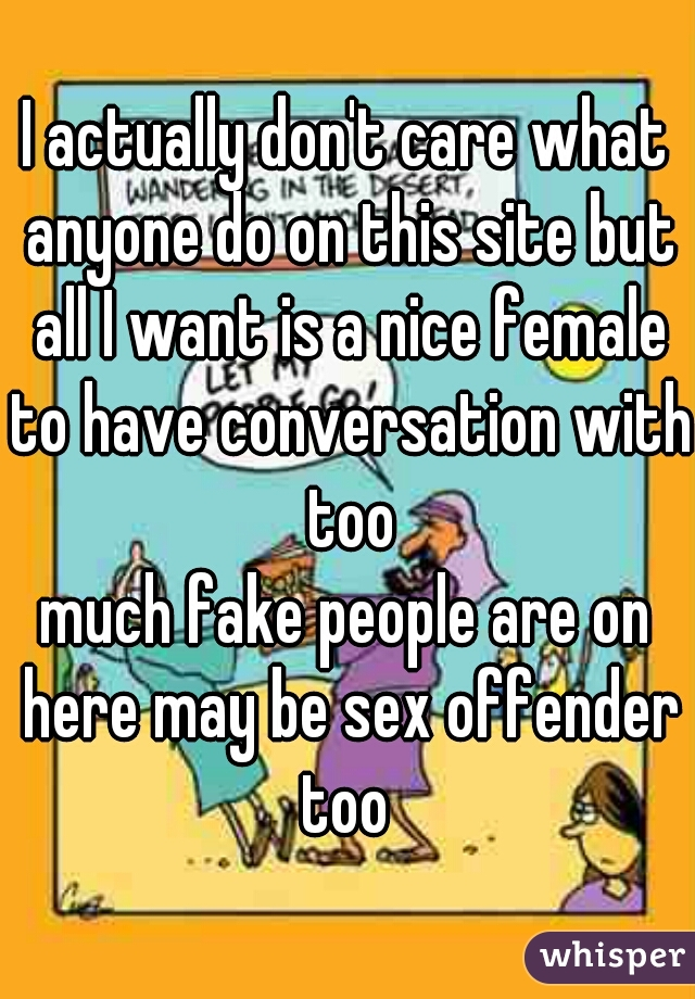 I actually don't care what anyone do on this site but all I want is a nice female to have conversation with too much fake people are on here may be sex offender too