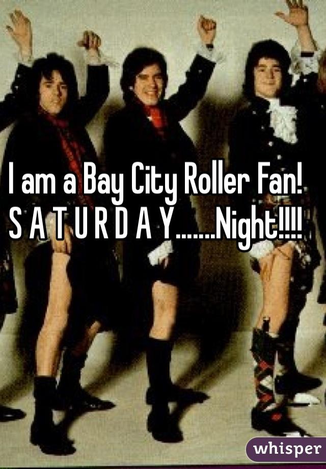 I am a Bay City Roller Fan!  S A T U R D A Y.......Night!!!!