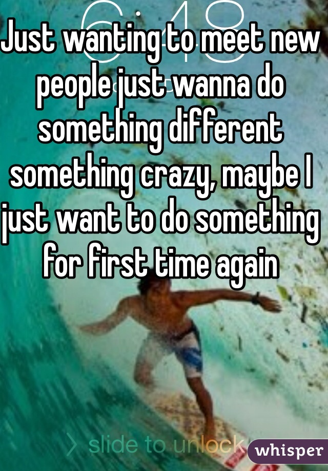 Just wanting to meet new people just wanna do  something different something crazy, maybe I just want to do something for first time again