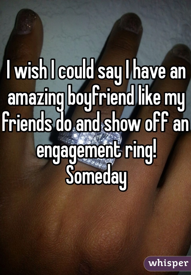 I wish I could say I have an amazing boyfriend like my friends do and show off an engagement ring!  Someday
