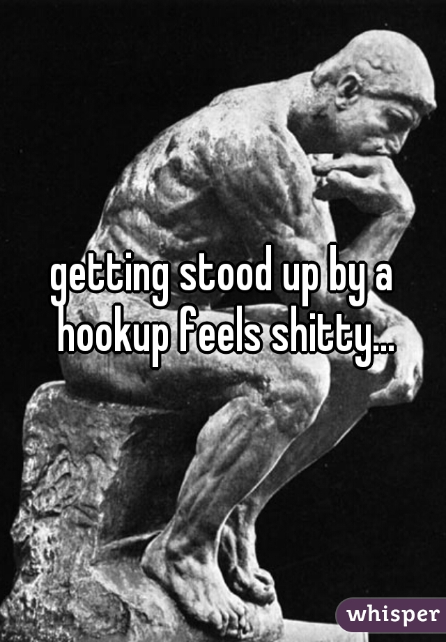 getting stood up by a hookup feels shitty...