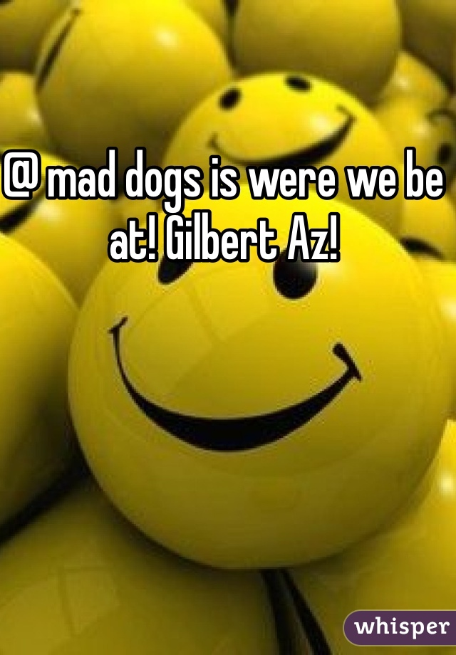 @ mad dogs is were we be at! Gilbert Az!