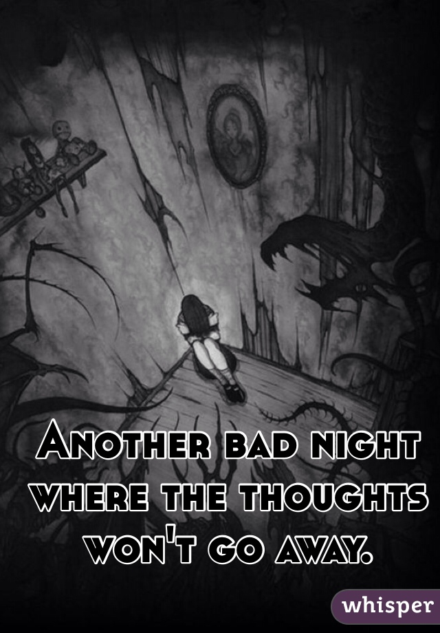 Another bad night where the thoughts won't go away.