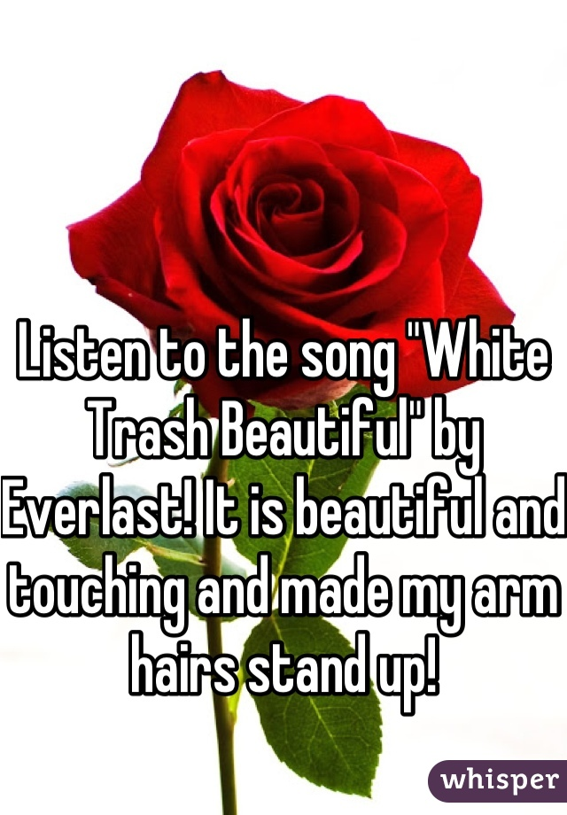 "Listen to the song ""White Trash Beautiful"" by Everlast! It is beautiful and touching and made my arm hairs stand up!"