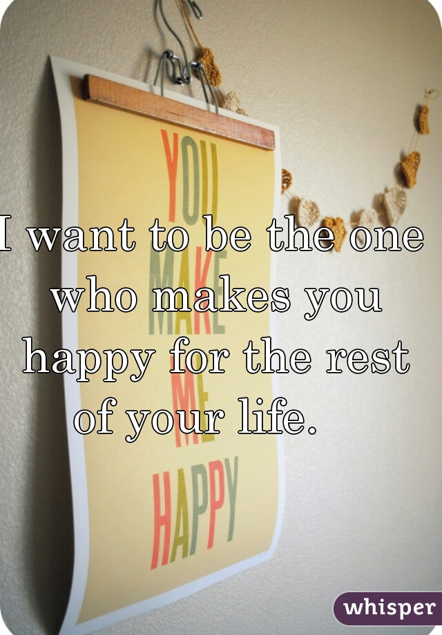 I want to be the one who makes you happy for the rest of your life.