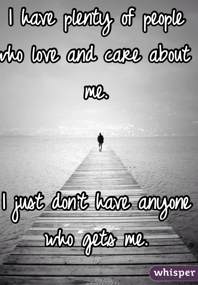I have plenty of people who love and care about me.    I just don't have anyone who gets me.