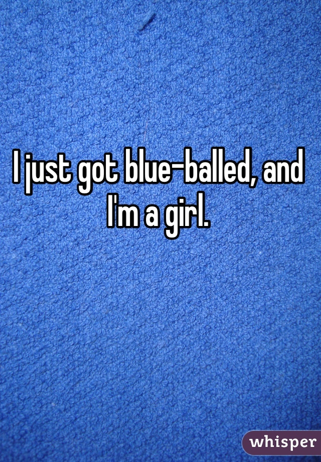 I just got blue-balled, and I'm a girl.