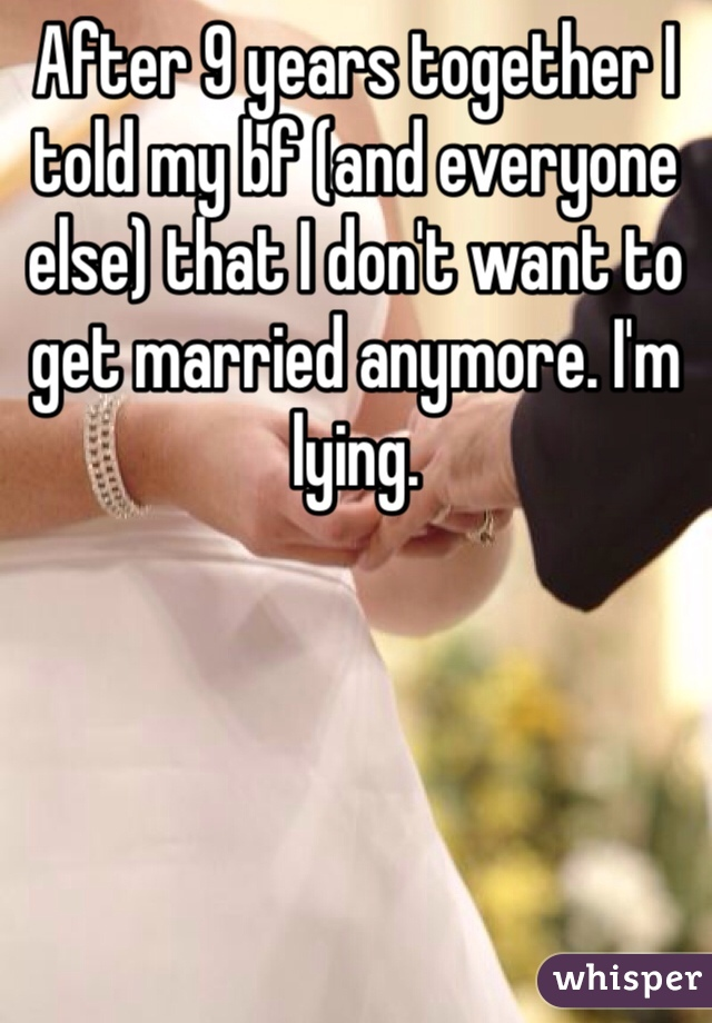 After 9 years together I told my bf (and everyone else) that I don't want to get married anymore. I'm lying.