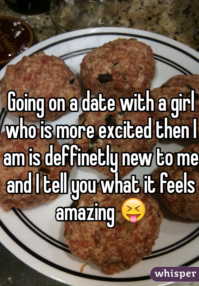 Going on a date with a girl who is more excited then I am is deffinetly new to me and I tell you what it feels amazing 😝