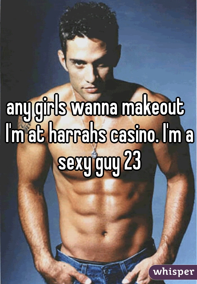 any girls wanna makeout  I'm at harrahs casino. I'm a sexy guy 23