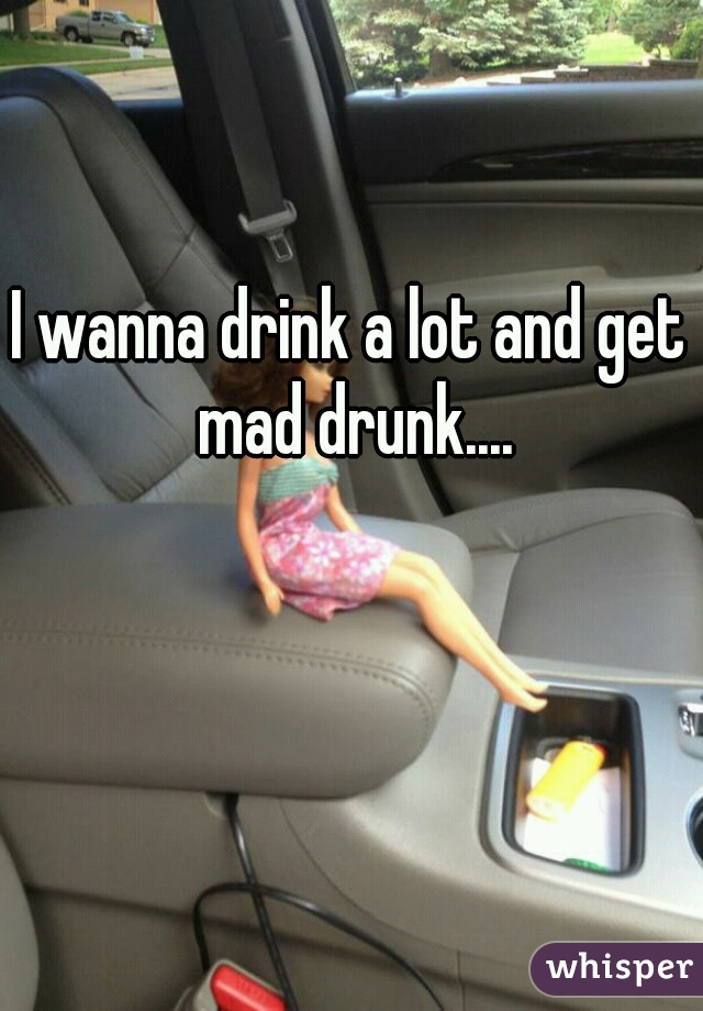 I wanna drink a lot and get mad drunk....