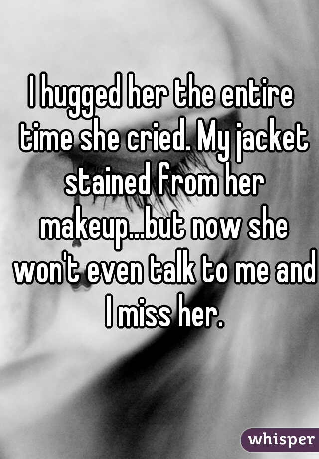 I hugged her the entire time she cried. My jacket stained from her makeup...but now she won't even talk to me and I miss her.