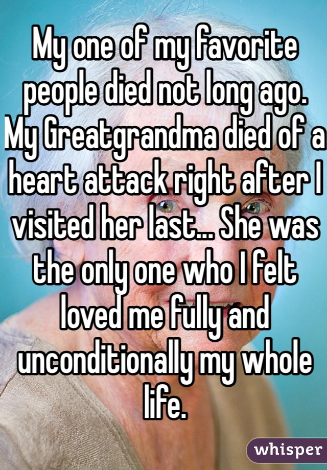 My one of my favorite people died not long ago. My Greatgrandma died of a heart attack right after I visited her last... She was the only one who I felt loved me fully and unconditionally my whole life.