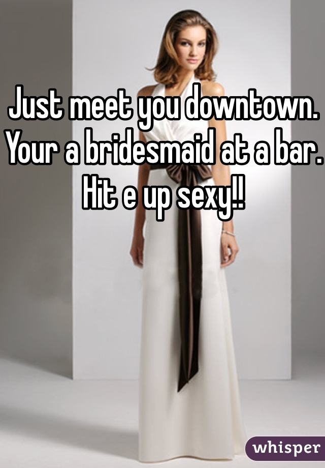 Just meet you downtown. Your a bridesmaid at a bar. Hit e up sexy!!