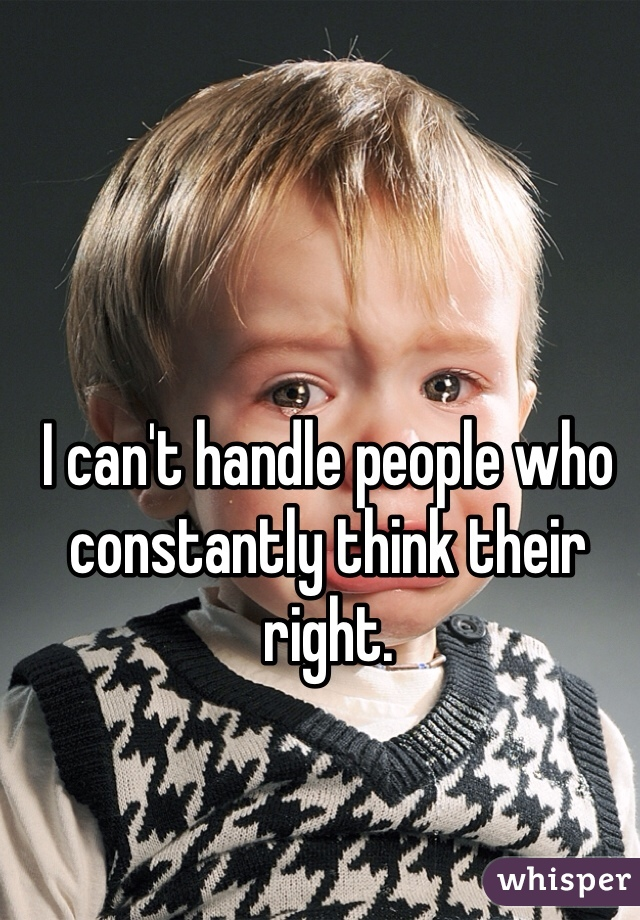 I can't handle people who constantly think their right.