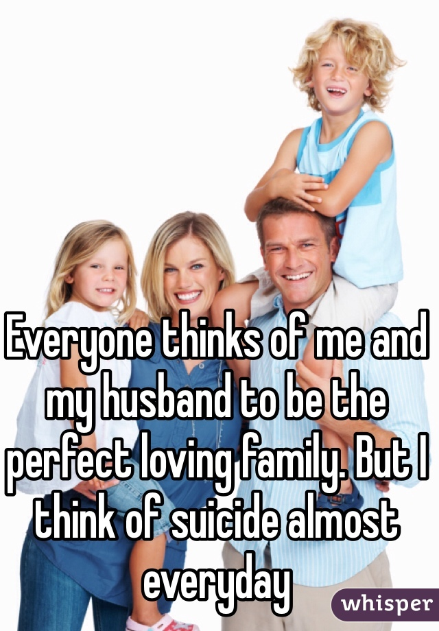 Everyone thinks of me and my husband to be the perfect loving family. But I think of suicide almost everyday