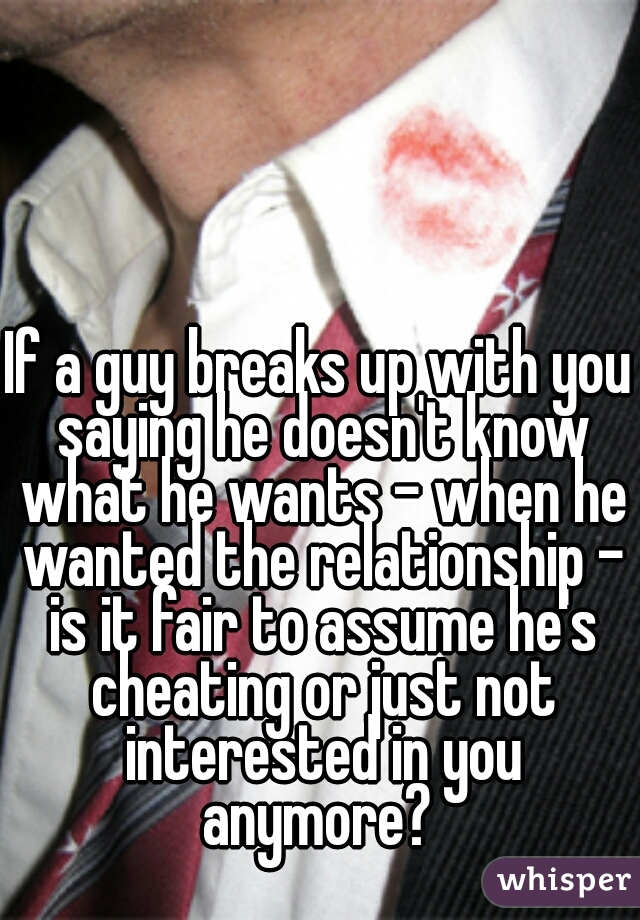 If a guy breaks up with you saying he doesn't know what he wants - when he wanted the relationship - is it fair to assume he's cheating or just not interested in you anymore?