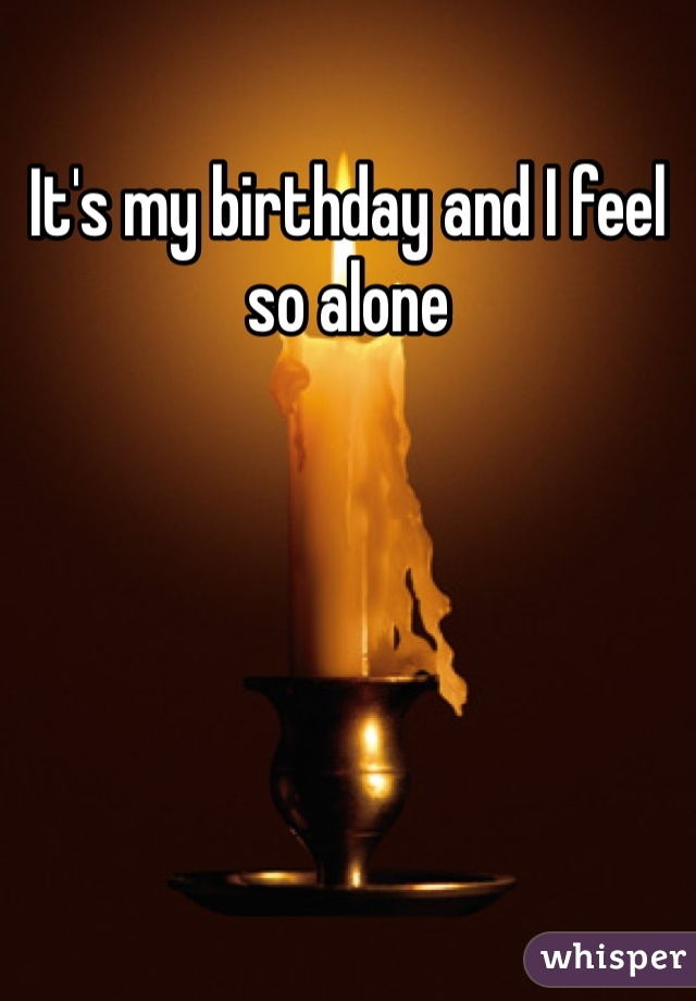 It's my birthday and I feel so alone