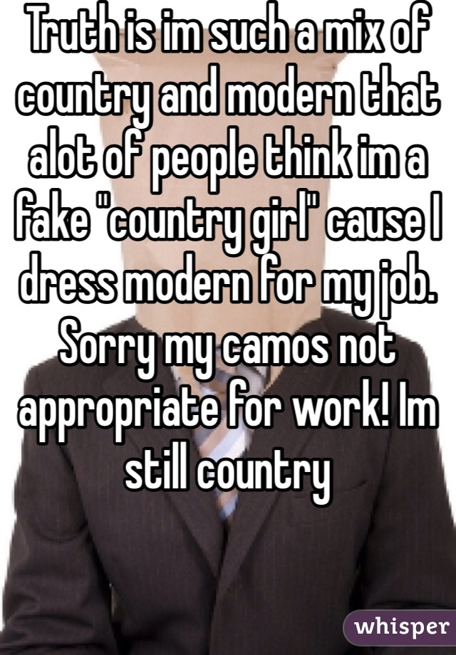 """Truth is im such a mix of country and modern that alot of people think im a fake """"country girl"""" cause I dress modern for my job. Sorry my camos not appropriate for work! Im still country"""