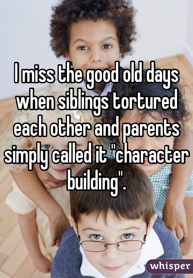 """I miss the good old days when siblings tortured each other and parents simply called it """"character building""""."""